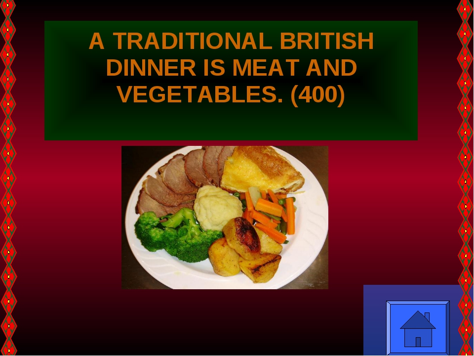 A TRADITIONAL BRITISH DINNER IS MEAT AND VEGETABLES. (400)