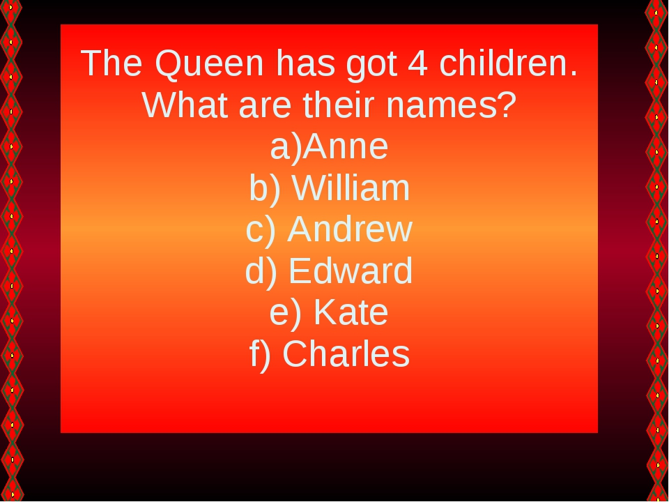 The Queen has got 4 children. What are their names? Anne William Andrew Edwar...
