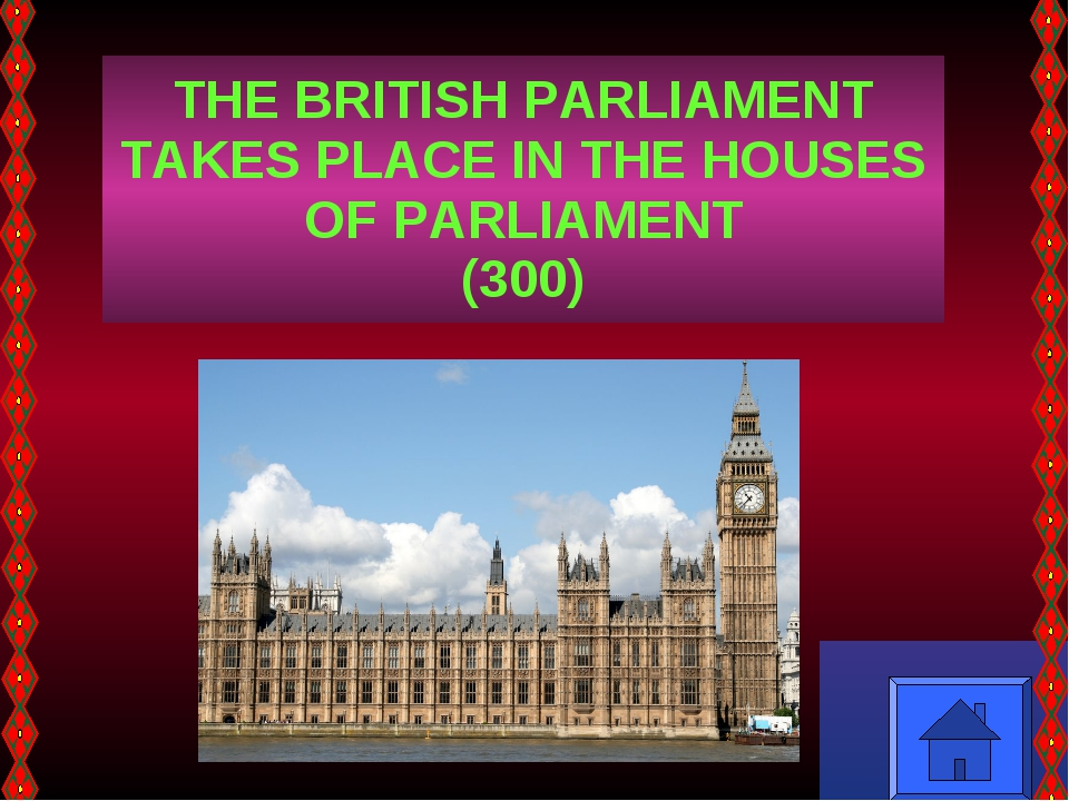 THE BRITISH PARLIAMENT TAKES PLACE IN THE HOUSES OF PARLIAMENT (300)