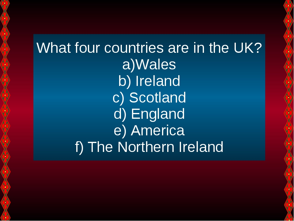 What four countries are in the UK? Wales Ireland Scotland England America The...