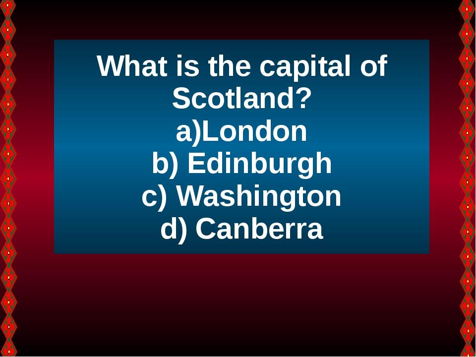 What is the capital of Scotland? London Edinburgh Washington Canberra