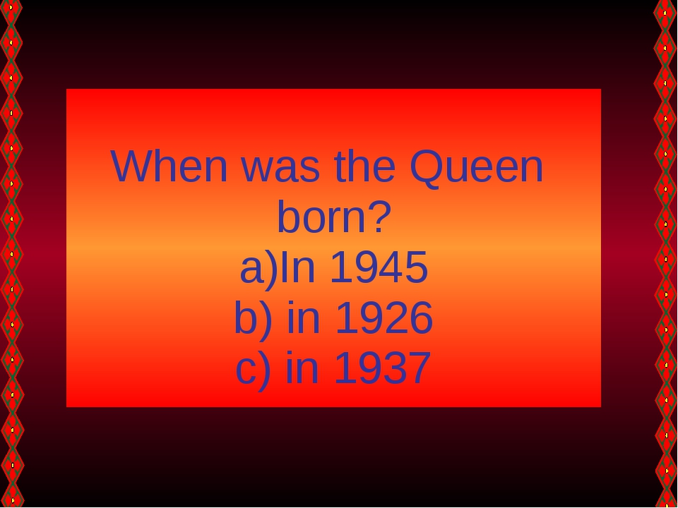 When was the Queen born? In 1945 in 1926 in 1937
