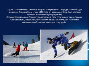 Сноубо́рд, Сноубо́рдинг — олимпийский вид спорта, заключающийся в спуске с за