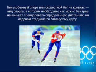 Конькобежный спорт или скоростной бег на коньках — вид спорта, в котором необ