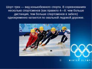 Шорт-трек — вид конькобежного спорта. В соревнованиях несколько спортсменов (