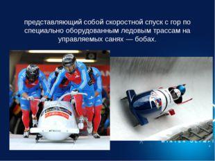 Бобсле́й — зимний олимпийский вид спорта, представляющий собой скоростной спу