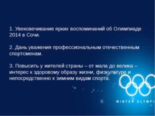 1. Увековечивание ярких воспоминаний об Олимпиаде 2014 в Сочи. 2. Дань уважен