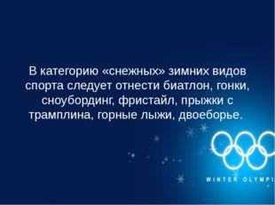 В категорию «снежных» зимних видов спорта следует отнести биатлон, гонки, сно