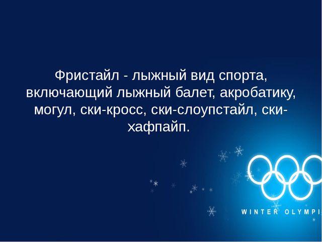 Фристайл - лыжный вид спорта, включающий лыжный балет, акробатику, могул, ски...