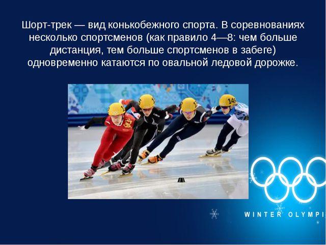 Шорт-трек — вид конькобежного спорта. В соревнованиях несколько спортсменов (...