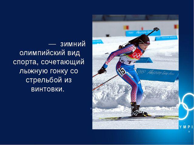 Биатло́н—зимнийолимпийский вид спорта, сочетающий лыжную гонку со стрельб...