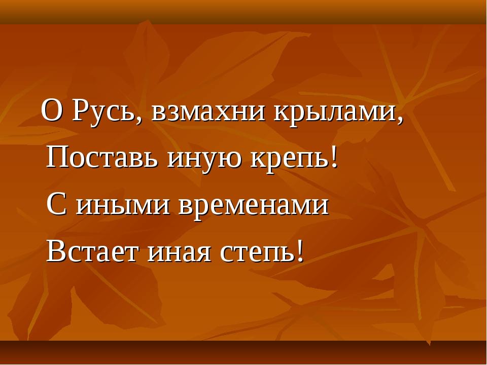О Русь, взмахни крылами, Поставь иную крепь! С иными временами Встает иная с...