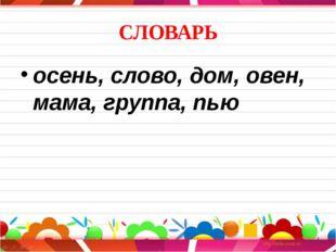 СЛОВАРЬ осень, слово, дом, овен, мама, группа, пью