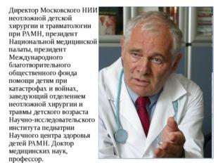 Директор Московского НИИ неотложной детской хирургии и травматологии при РАМН