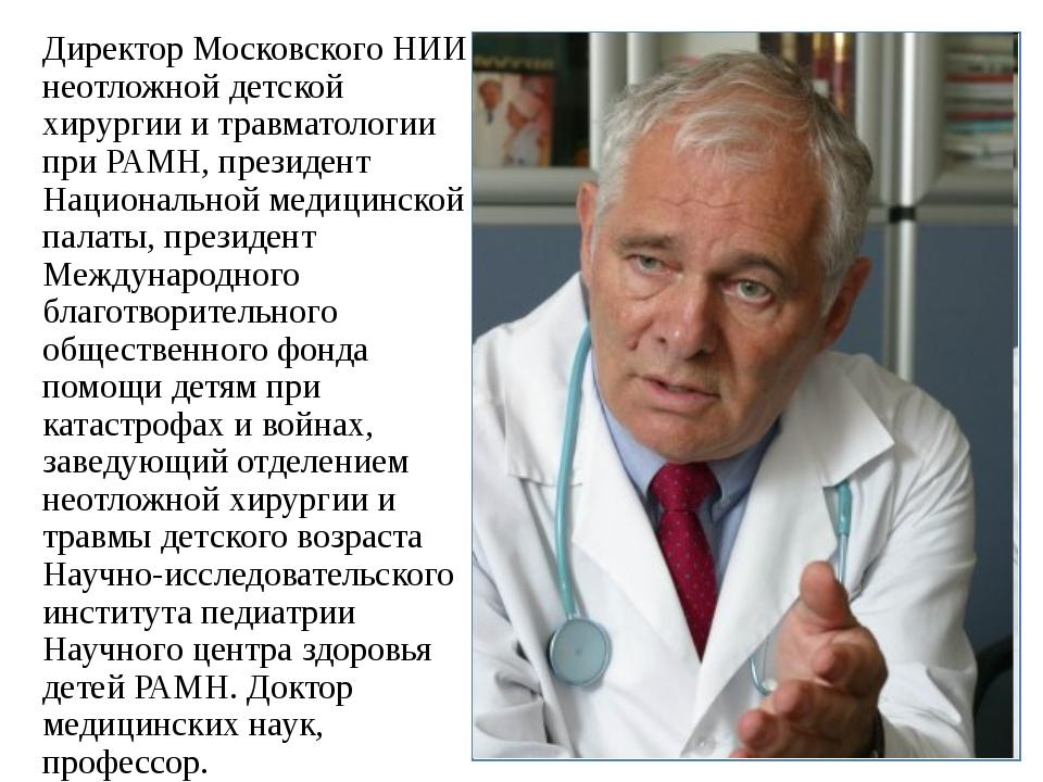 Директор Московского НИИ неотложной детской хирургии и травматологии при РАМН...
