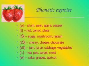 Phonetic exercise [p] – plum, pear, apple, pepper [t] – nut, carrot, plate [