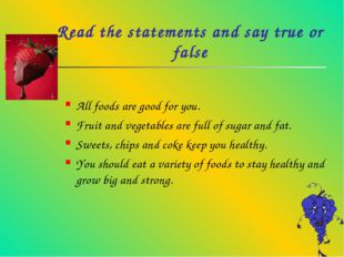 Read the statements and say true or false All foods are good for you. Fruit a