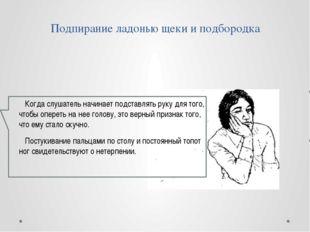 Подпирание ладонью щеки и подбородка Когда слушатель начинает подставлять рук