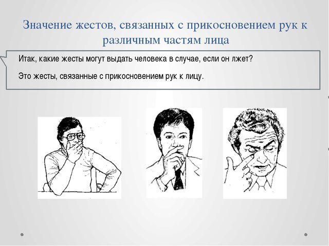 Значение жестов, связанных с прикосновением рук к различным частям лица Итак,...
