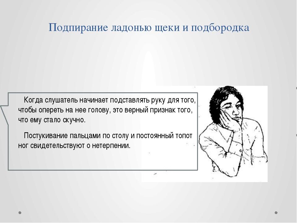 Подпирание ладонью щеки и подбородка Когда слушатель начинает подставлять рук...