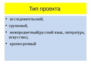 Тип проекта исследовательский, групповой, межпредметный(русский язык, литерат