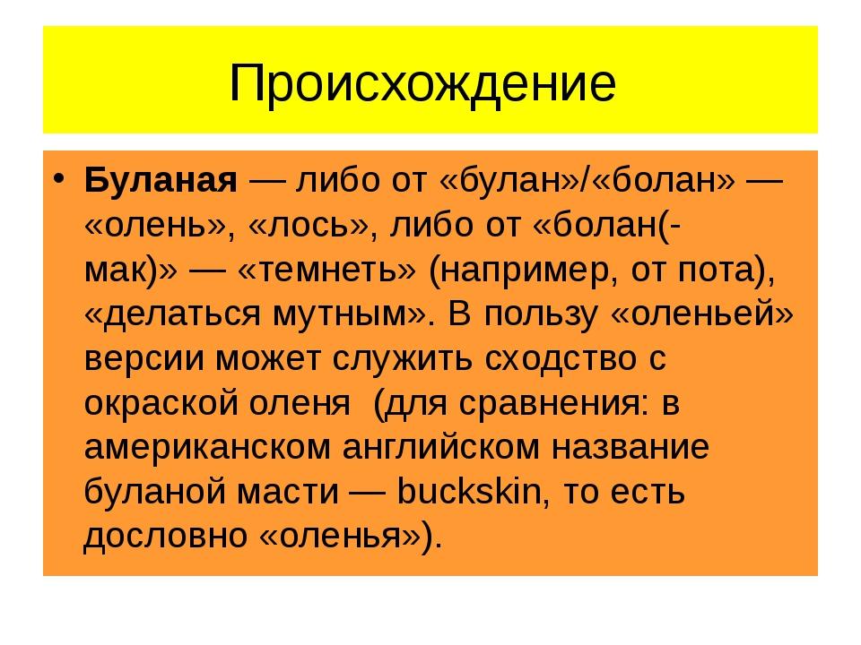 Происхождение Буланая— либо от «булан»/«болан»— «олень», «лось», либо от «б...