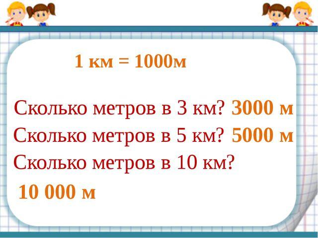 1 км = 1000м Сколько метров в 3 км? Сколько метров в 5 км? Сколько метров в 1...