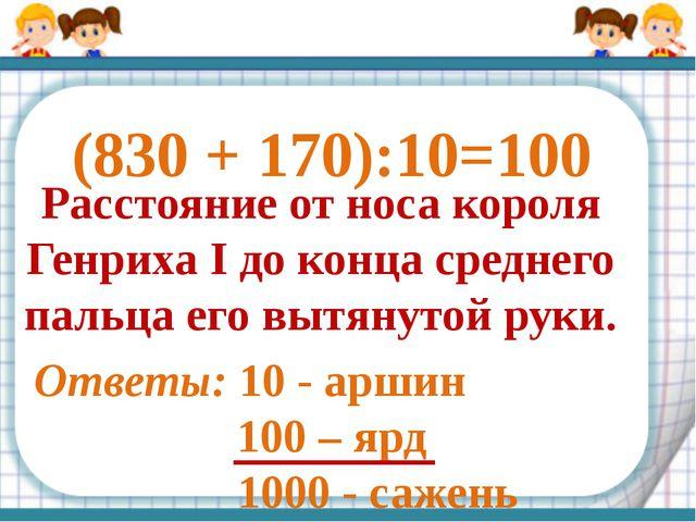 (830 + 170):10= Расстояние от носа короля Генриха I до конца среднего пальца...