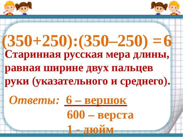 (350+250):(350–250) = Старинная русская мера длины, равная ширине двух пальце...