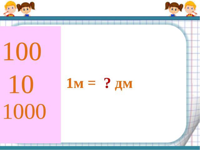 1м = ? дм 10 100 1000