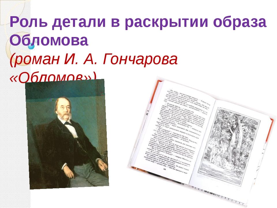 Роль детали в раскрытии образа Обломова (роман И. А. Гончарова «Обломов»)