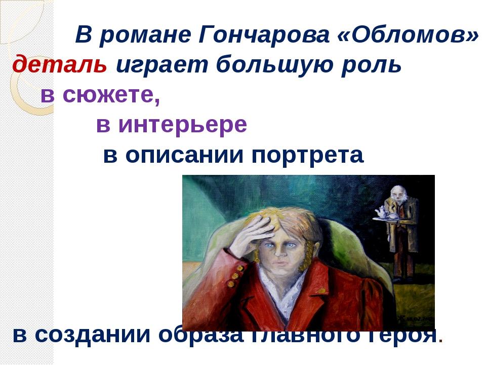 В романе Гончарова «Обломов» деталь играет большую роль в сюжете, в интерьер...
