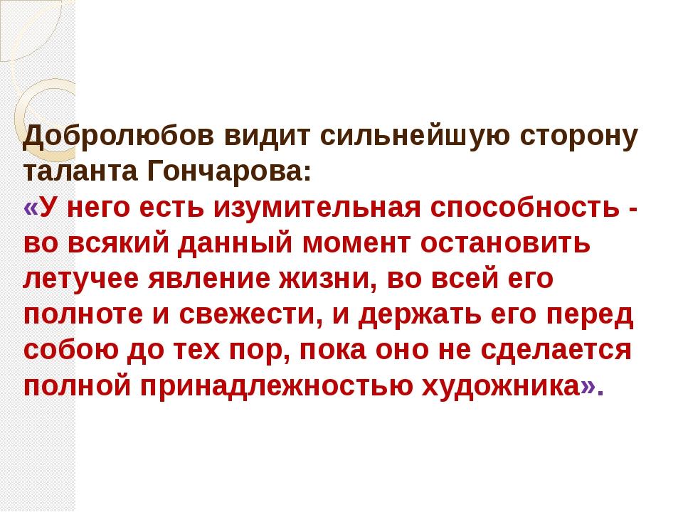 Добролюбов видит сильнейшую сторону таланта Гончарова: «У него есть изумитель...