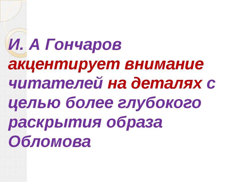 И. А Гончаров акцентирует внимание читателей на деталях с целью более глубоко...