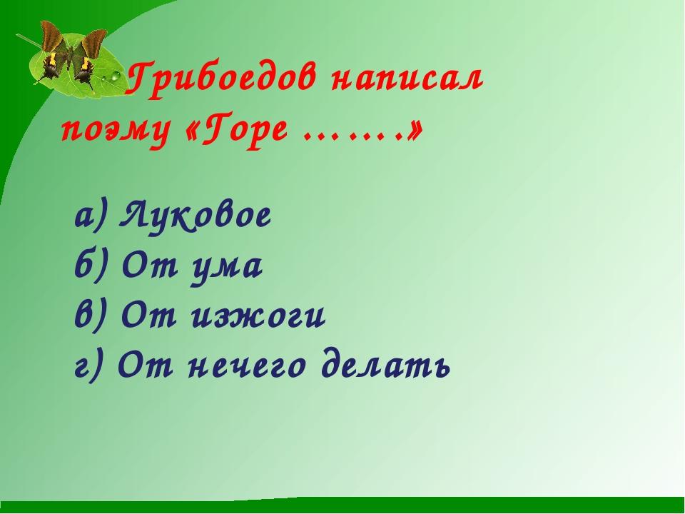 Грибоедов написал  поэму «Горе …….»  а) Луковое б) От ума в) От изжоги г)...