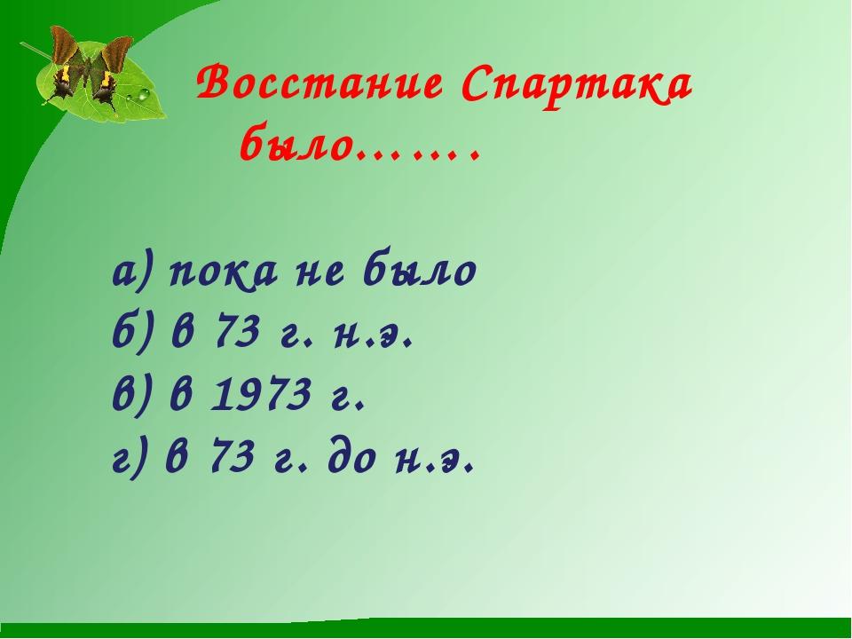 Восстание Спартака было……. а) пока не было б) в 73 г. н.э. в) в 1973 г....