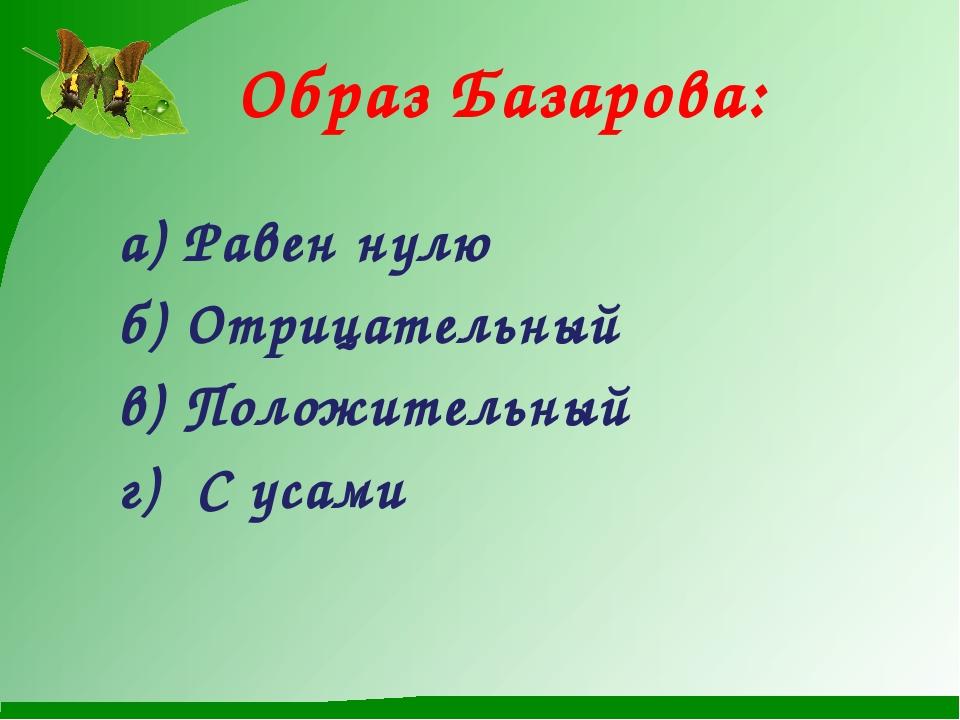 Образ Базарова:  а) Равен нулю б) Отрицательный в) Положительный г) С усами