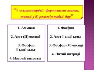 1. Аммиак 2. Азот (IІ) оксиді 3. Фосфор қышқылы 4. Натрий нитраты 1. Фосфин 2