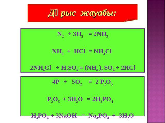 N2 + 3H2 = 2NH3 NH3 + HCl = NH4Cl 2NH4Cl + H2SO4 = (NH4 )2 SO4 + 2HCl Дұрыс ж...
