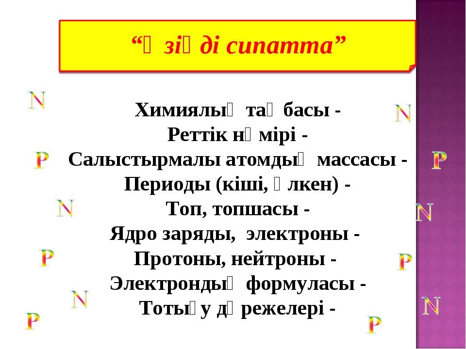 Химиялық таңбасы - Реттік нөмірі - Салыстырмалы атомдық массасы - Периоды (кі...