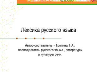 Лексика русского языка Автор-составитель - Тропина Т.А., преподаватель русско
