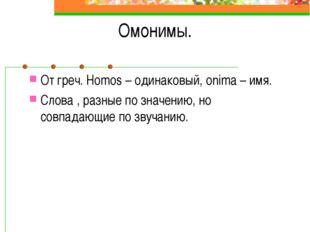 Омонимы. От греч. Homos – одинаковый, onima – имя. Слова , разные по значению