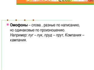 Омофоны – слова , разные по написанию, но одинаковые по произношению. Наприме