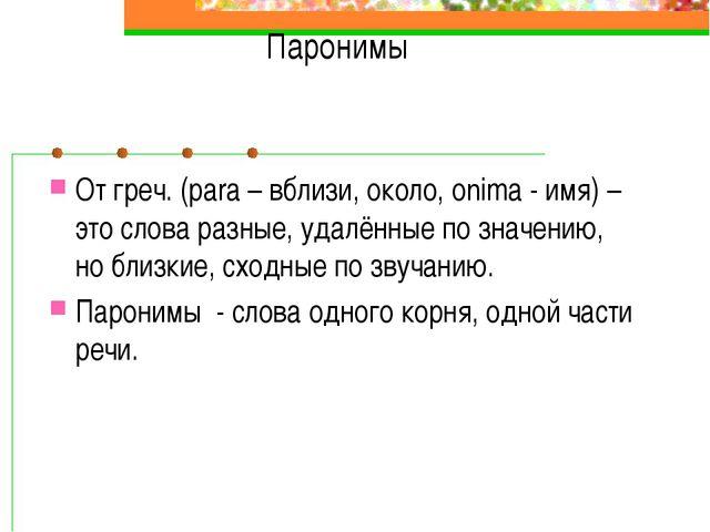Паронимы От греч. (para – вблизи, около, onima - имя) – это слова разные, уда...