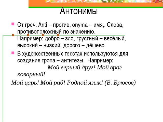 Антонимы От греч. Anti – против, onyma – имя,. Слова, противоположный по знач...