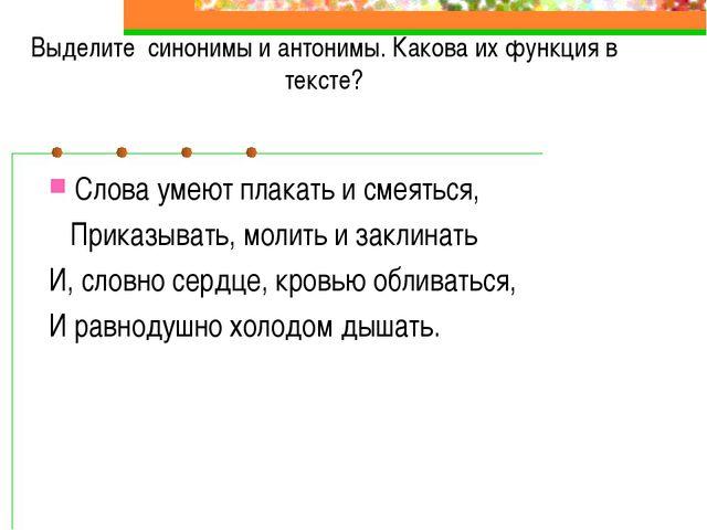 Выделите синонимы и антонимы. Какова их функция в тексте? Слова умеют плакать...