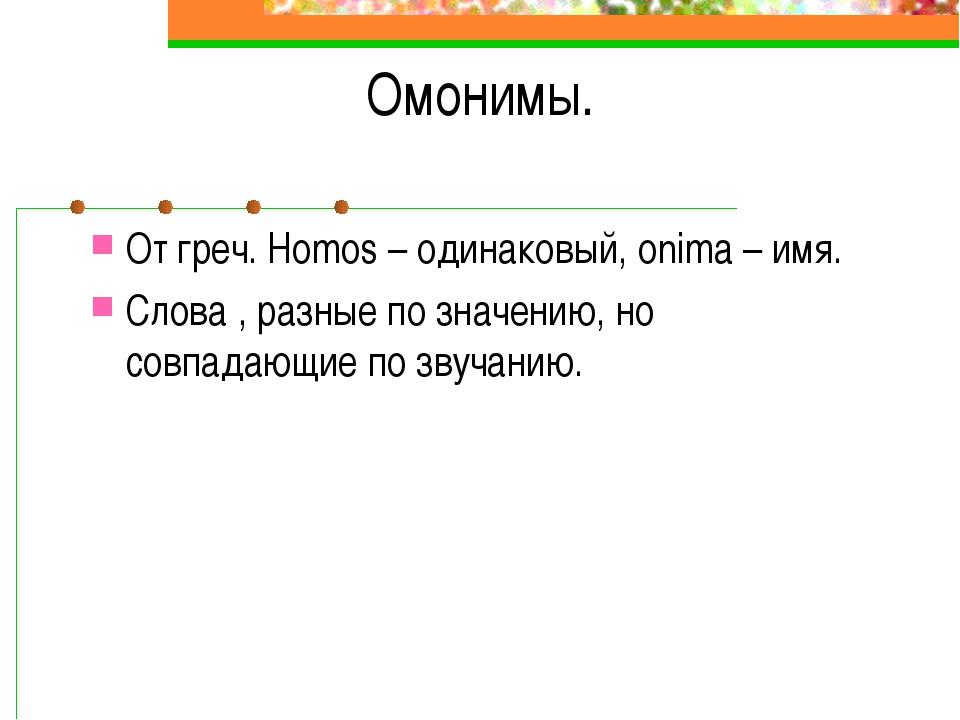 Омонимы. От греч. Homos – одинаковый, onima – имя. Слова , разные по значению...