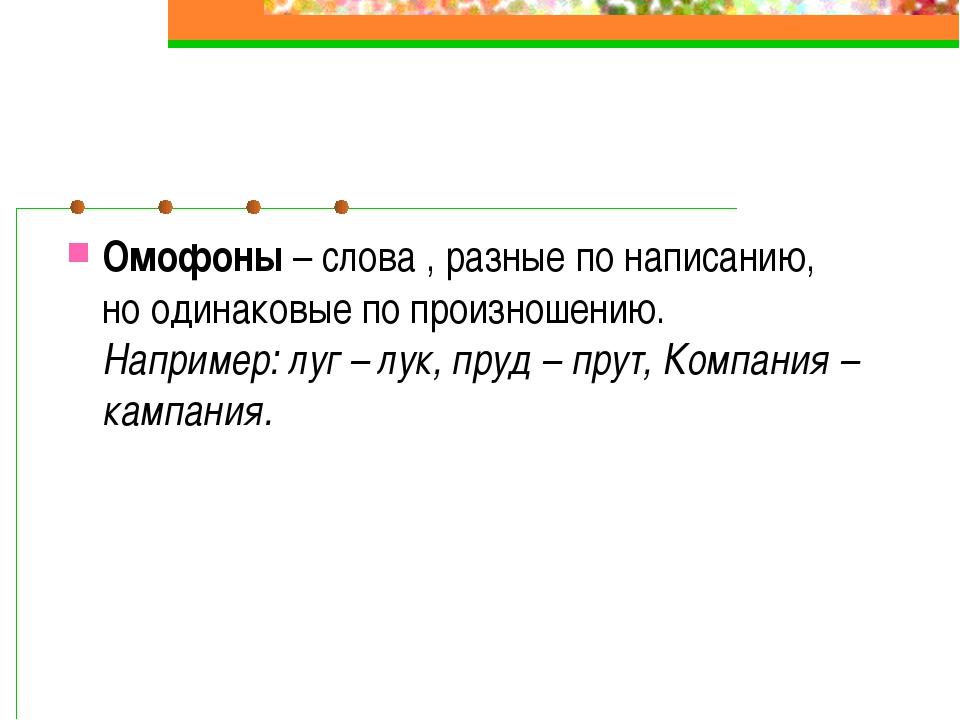 Омофоны – слова , разные по написанию, но одинаковые по произношению. Наприме...