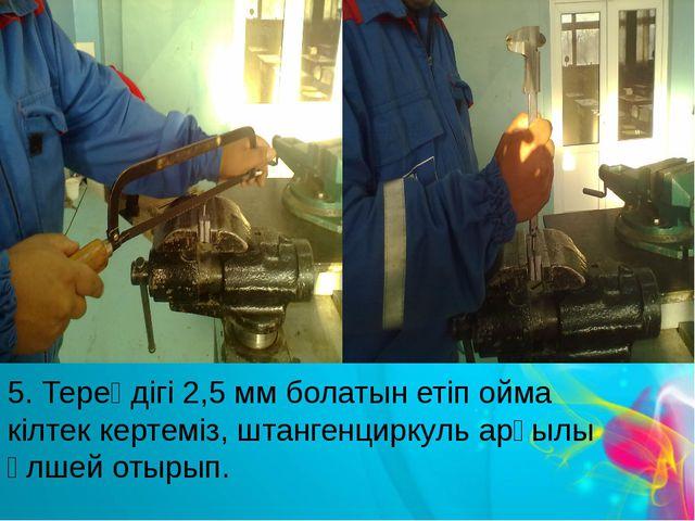 5. Тереңдігі 2,5 мм болатын етіп ойма кілтек кертеміз, штангенциркуль арқылы...