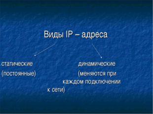 Виды IP – адреса статическиединамические (постоянные)(меняются при